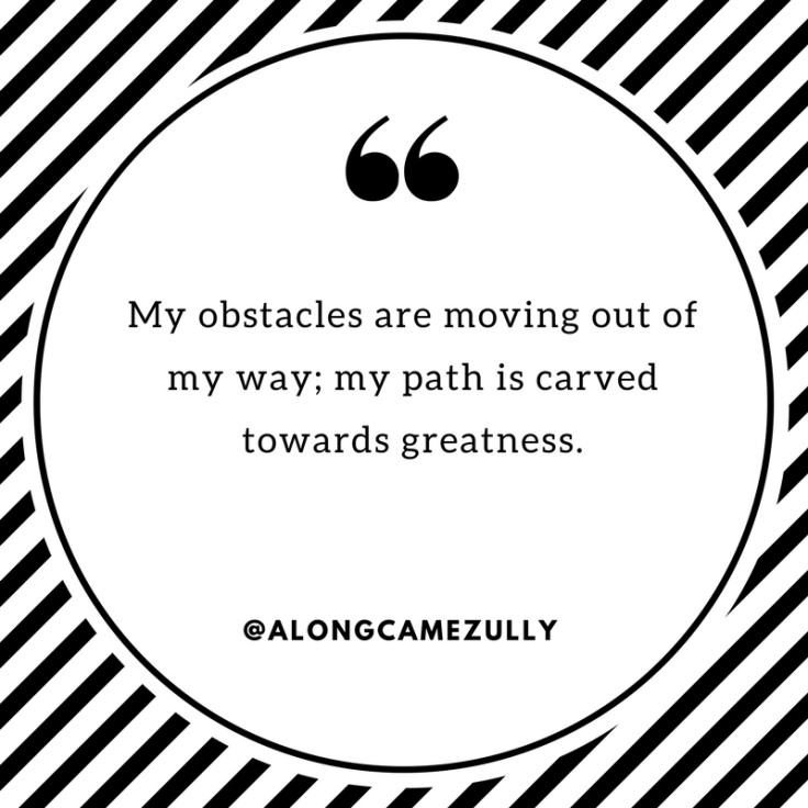My obstacles are moving out of my way; my path is carved towards greatness..png
